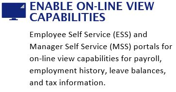 Enable on-line view capabilities: Employee Self Service (ESS) and Manager Self Service (MSS) portals for on-line view capabilities for payroll, employment history, leave balances, and tax information.