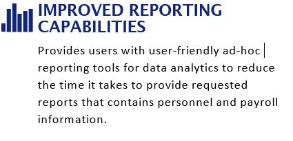 Improved Reporting Capabilities. Provides users with user-friendly ad-hoc reporting tools for data analytics to reduce the time it takes to provide requested reports that contains personnel and payroll information.